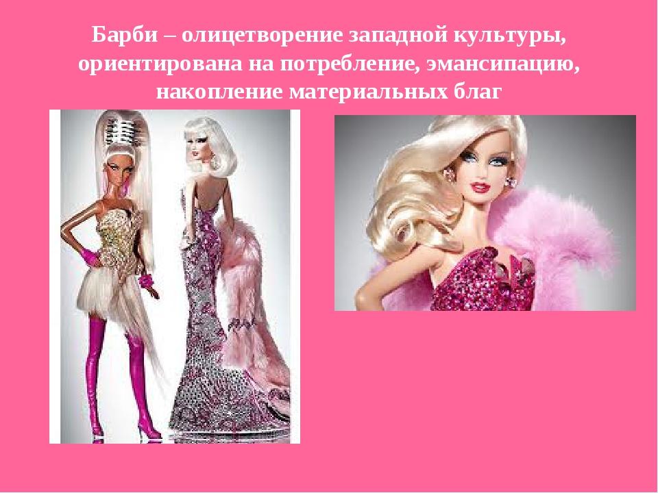 Барби – олицетворение западной культуры, ориентирована на потребление, эманси...