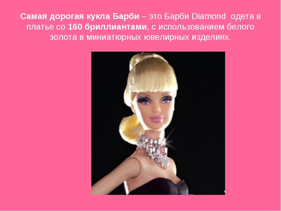 Самая дорогая кукла Барби – это Барби Diamond одета в платье со 160 бриллиан...