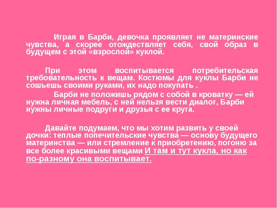 Играя в Барби, девочка проявляет не материнские чувства, а скорее отождествл...