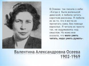 В.Осеева так писала о себе: «Когда я была маленькой девочкой, я любила читать