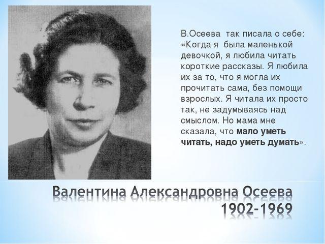 В.Осеева так писала о себе: «Когда я была маленькой девочкой, я любила читать...