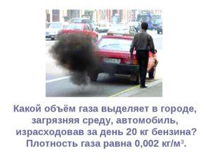 Какой объём газа выделяет в городе, загрязняя среду, автомобиль, израсходовав