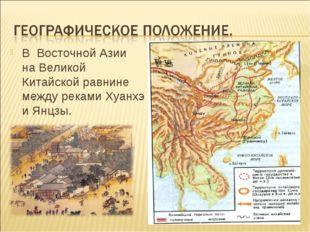 В Восточной Азии на Великой Китайской равнине между реками Хуанхэ и Янцзы.