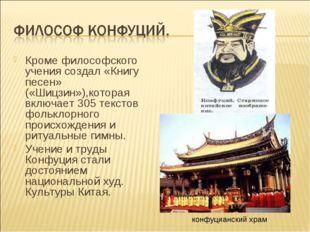 Кроме философского учения создал «Книгу песен» («Шицзин»),которая включает 30