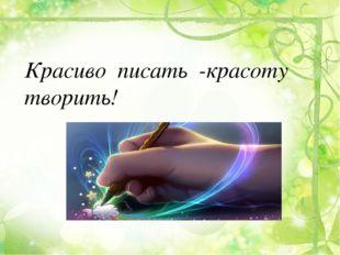 Красиво писать -красоту творить!