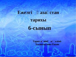 Тарих пәнінің мұғалімі: Хасияткулова Раъно Ежелгі Қазақстан тарихы 6-сынып Аш