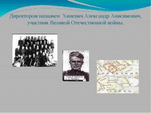 Директором назначен Хиневич Александр Анисимович, участник Великой Отечестве