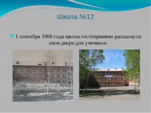 Школа №12 1 сентября 1966 года школа гостеприимно распахнула свои двери для у