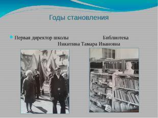 Годы становления Первая директор школы Библиотека Никитина Тамара Ивановна