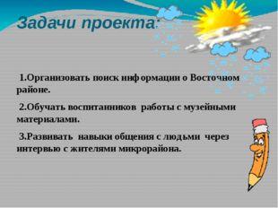 Задачи проекта: 1.Организовать поиск информации о Восточном районе. 2.Обучать