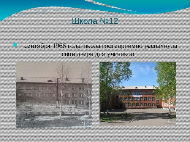Школа №12 1 сентября 1966 года школа гостеприимно распахнула свои двери для у...