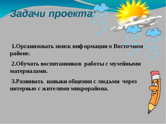 Задачи проекта: 1.Организовать поиск информации о Восточном районе. 2.Обучать...