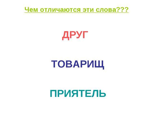 Чем отличаются эти слова??? ДРУГ ТОВАРИЩ ПРИЯТЕЛЬ