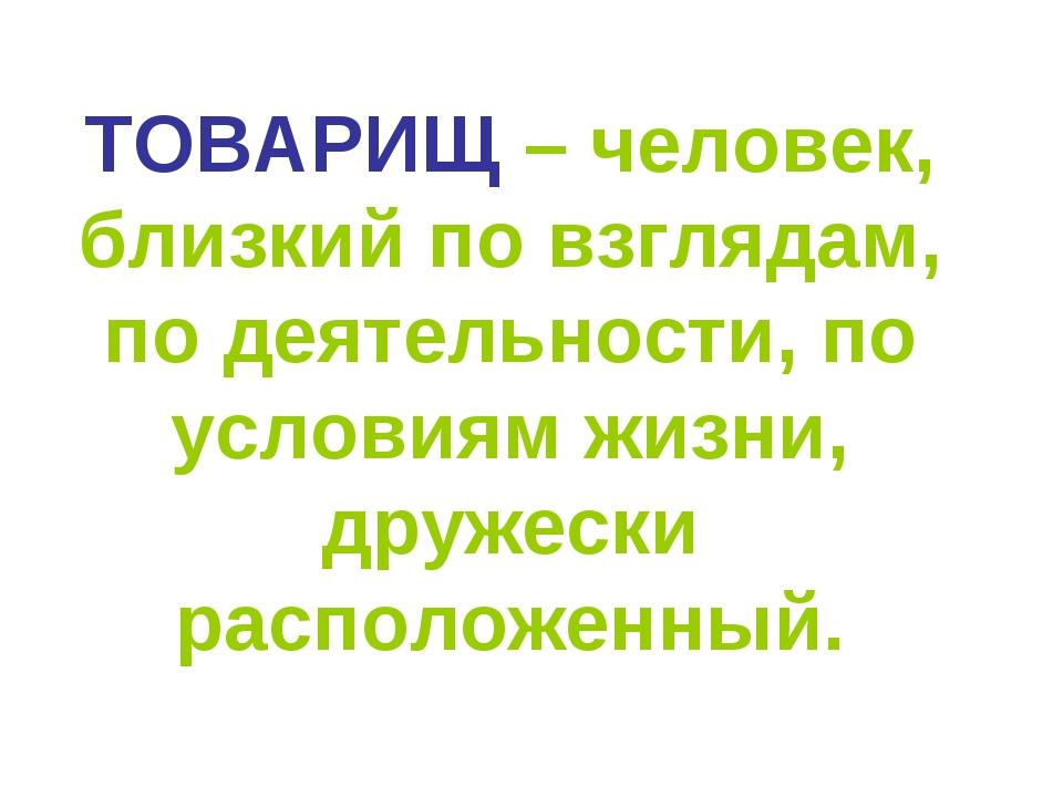 ТОВАРИЩ – человек, близкий по взглядам, по деятельности, по условиям жизни, д...