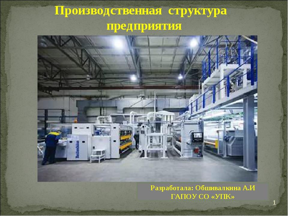 * Производственная структура предприятия Разработала: Обшивалкина А.И ГАПОУ С...