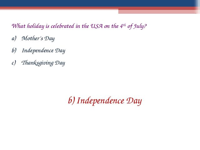 What holiday is celebrated in the USA on the 4th of July? Mother's Day Indepe...