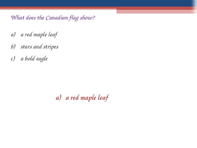What does the Canadian flag show? a red maple leaf stars and stripes a bold e...