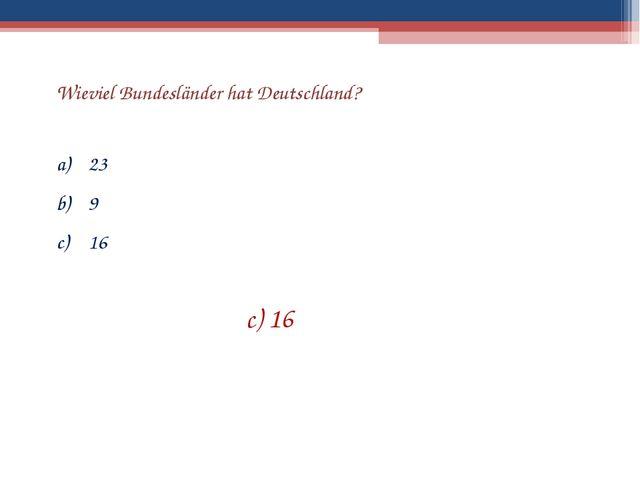 Wieviel Bundesländer hat Deutschland? 23 9 16 c) 16