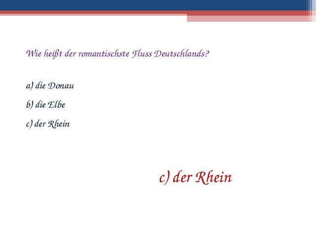 Wie heißt der romantischste Fluss Deutschlands? a) die Donau b) die Elbe c) d...