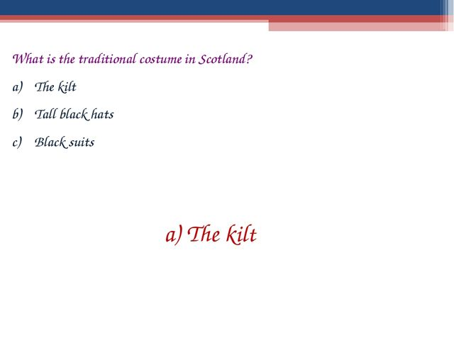 What is the traditional costume in Scotland? The kilt Tall black hats Black s...