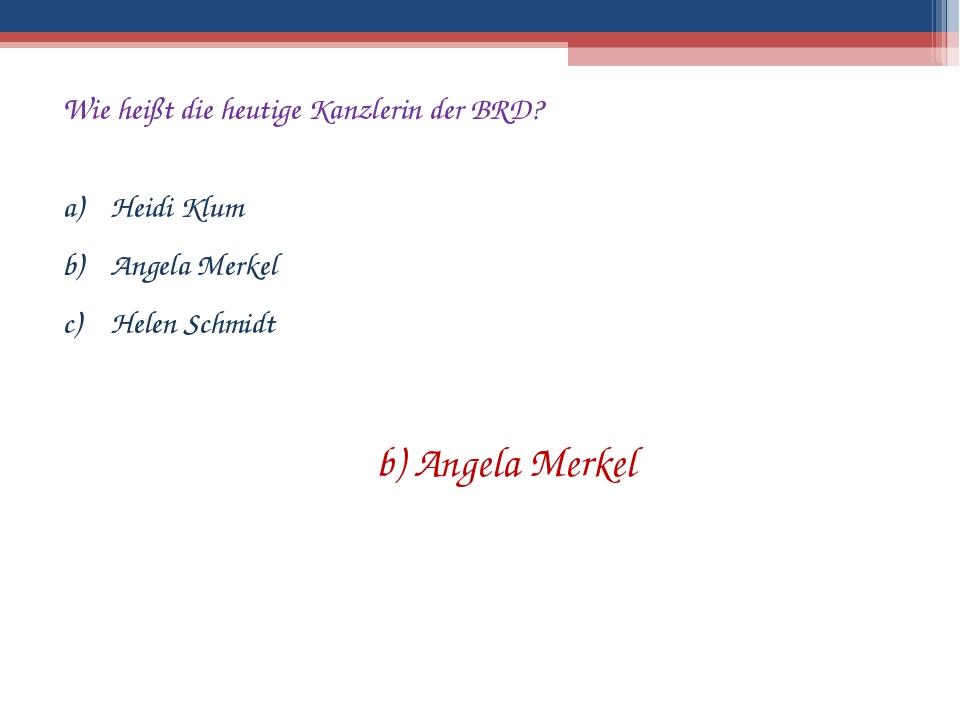 Wie heißt die heutige Kanzlerin der BRD? Heidi Klum Angela Merkel Helen Schmi...