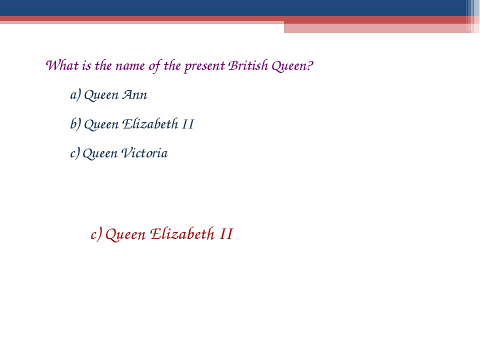 What is the name of the present British Queen? a) Queen Ann b) Queen Elizabet...
