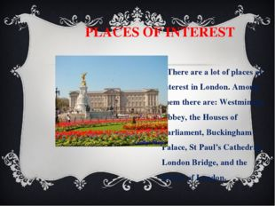 PLACES OF INTEREST There are a lot of places of interest in London. Among th