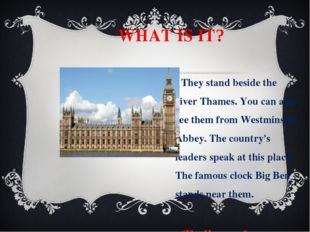WHAT IS IT? They stand beside the river Thames. You can also see them from W