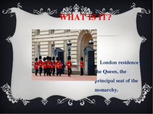 WHAT IS IT? London residence of the Queen, the principal seat of the monarch