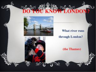 DO YOU KNOW LONDON? What river runs through London? (the Thames) What birds