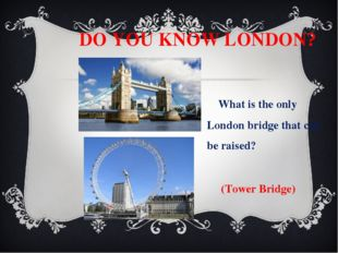 DO YOU KNOW LONDON? What is the only London bridge that can be raised? (Towe