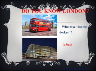 "DO YOU KNOW LONDON? What is a ""double decker""? (a bus) What is the famous ai"