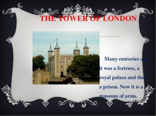 THE TOWER OF LONDON Many centuries ago it was a fortress, a royal palace and