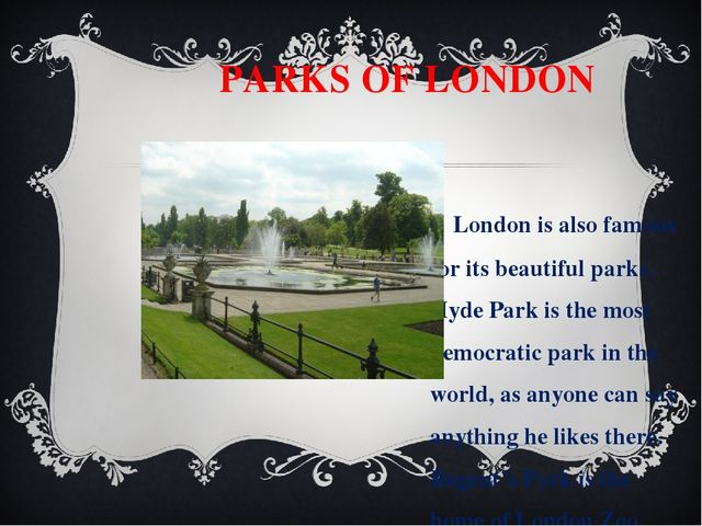PARKS OF LONDON London is also famous for its beautiful parks. Hyde Park is...