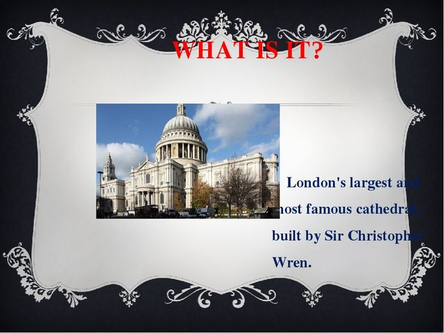 WHAT IS IT? London's largest and most famous cathedral, built by Sir Christo...