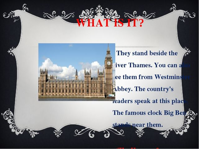 WHAT IS IT? They stand beside the river Thames. You can also see them from W...