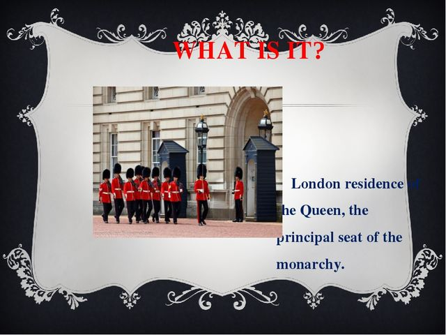 WHAT IS IT? London residence of the Queen, the principal seat of the monarch...