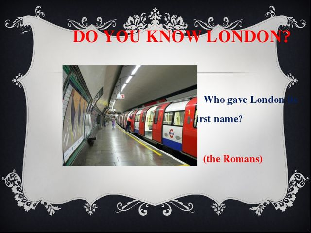 DO YOU KNOW LONDON? Who gave London its first name? (the Romans) What is the...