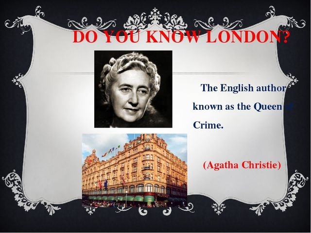 DO YOU KNOW LONDON? The English author known as the Queen of Crime. (Agatha...