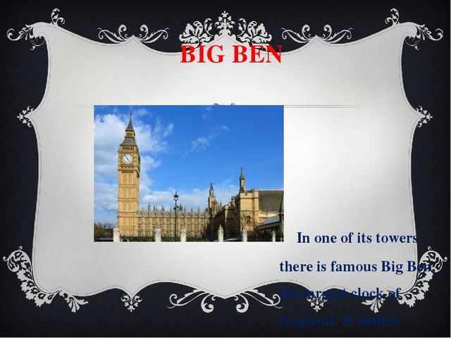 BIG BEN In one of its towers there is famous Big Ben, the largest clock of E...