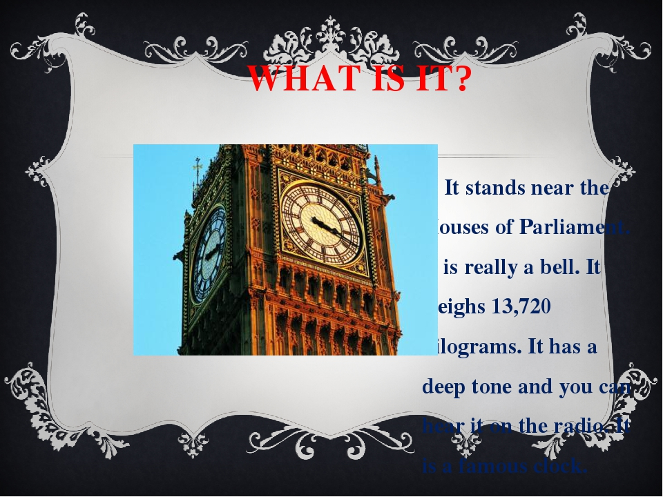WHAT IS IT? It stands near the Houses of Parliament. It is really a bell. It...