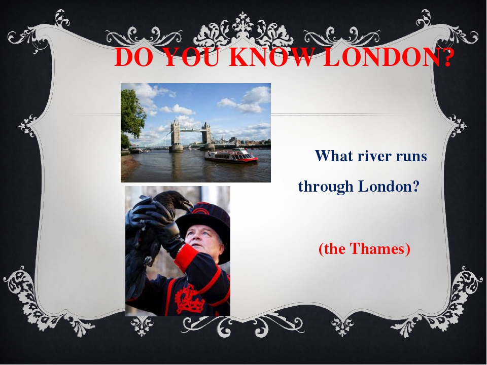 DO YOU KNOW LONDON? What river runs through London? (the Thames) What birds...