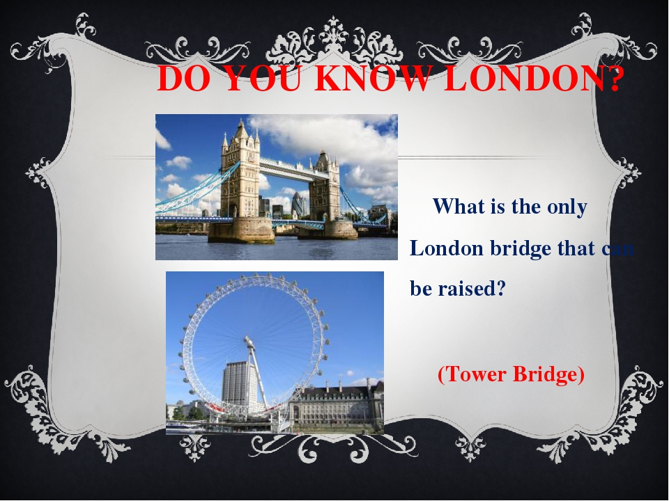 DO YOU KNOW LONDON? What is the only London bridge that can be raised? (Towe...