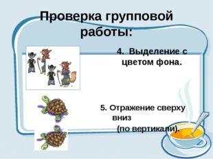 Проверка групповой работы: 4. Выделение с цветом фона. 5. Отражение сверху вн