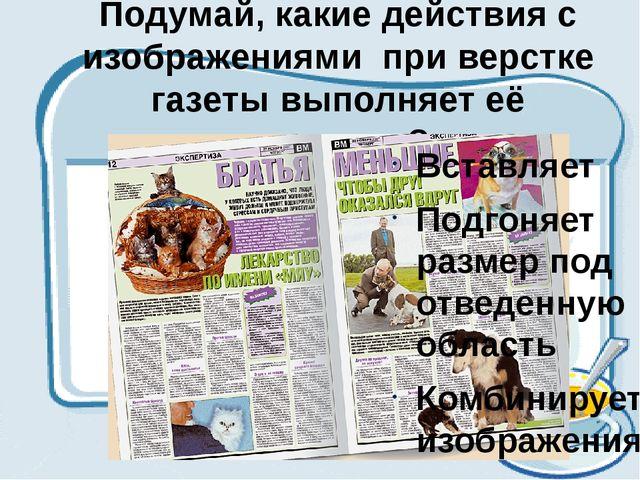 Подумай, какие действия с изображениями при верстке газеты выполняет её редак...