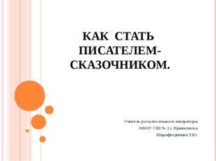 КАК СТАТЬ ПИСАТЕЛЕМ-СКАЗОЧНИКОМ. Учитель русского языка и литературы МКОУ СШ