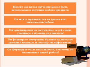 Проект как метод обучения может быть использован в изучении любого предмета!