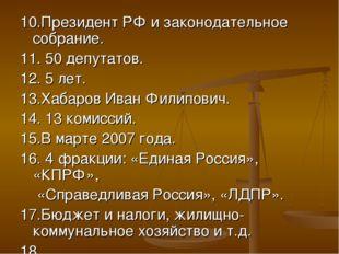10.Президент РФ и законодательное собрание. 11. 50 депутатов. 12. 5 лет. 13.Х