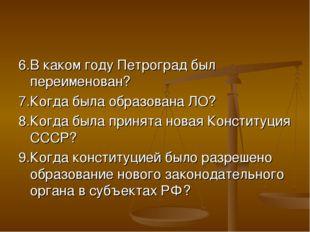 6.В каком году Петроград был переименован? 7.Когда была образована ЛО? 8.Когд