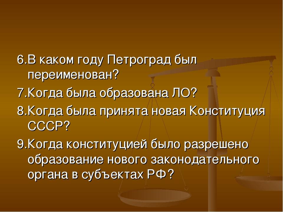 6.В каком году Петроград был переименован? 7.Когда была образована ЛО? 8.Когд...